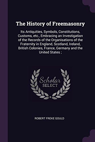 The History of Freemasonry: Its Antiquities, Symbols, Constitutions, Customs, etc., Embracing an Investigation of the Records of the Organisations of ... France, Germany and the United States ;