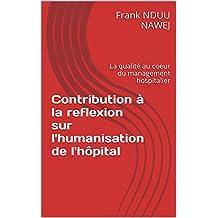 Contribution à la reflexion sur l'humanisation de l'hôpital: La qualité au coeur du management hospitalier (French Edition)