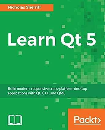 Learn Qt 5: Build modern, responsive cross-platform desktop