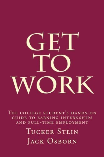 Get To Work: The college student's hands-on guide to earning internships and full-time employment by Tucker J. Stein (2015-09-05)