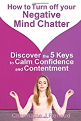 How to Turn off your Negative Mind Chatter: Discover the 5 Keys to Calm, Confidence and Contentment Paperback
