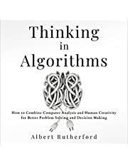 Thinking in Algorithms: How to Combine Computer Analysis and Human Creativity for Better Problem-Solving and Decision-Making: Strategic Thinking Skills, Book 2