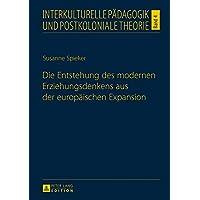 Die Entstehung des modernen Erziehungsdenkens aus der europäischen Expansion (Interkulturelle Pädagogik und postkoloniale Theorie, Band 4)