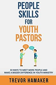 People Skills for Youth Pastors: 33 Ways to Meet More People and Make a Bigger Difference in Youth Ministry (Youth Pastor Skills) (Volume 1) by Trevor Hamaker (2015-11-26)