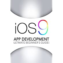 iOS 9: App Development - The Ultimate Beginner's Guide!