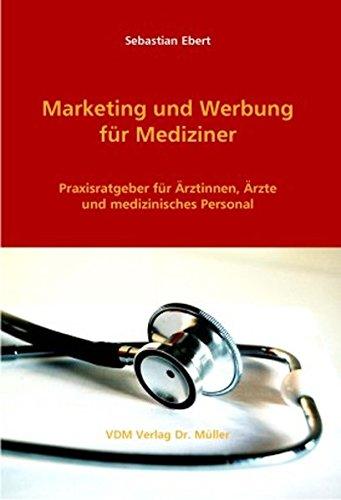 Marketing und Werbung für Mediziner: Praxisratgeber für Ärztinnen, Ärzte und medizinisches Personal