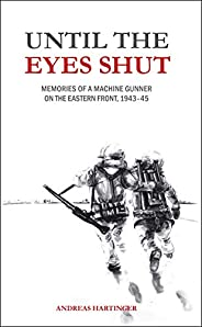 Until the Eyes Shut: Memories of a machine gunner on the Eastern Front, 1943-45