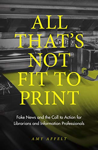 All That's Not Fit to Print: Fake News and the Call to Action for Librarians and Information Professionals por Amy Affelt