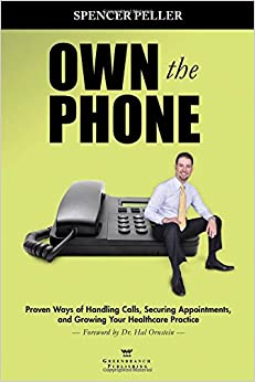 Own the Phone: Proven Ways of Handling Calls, Securing Appointments, and Growing Your Healthcare Practice