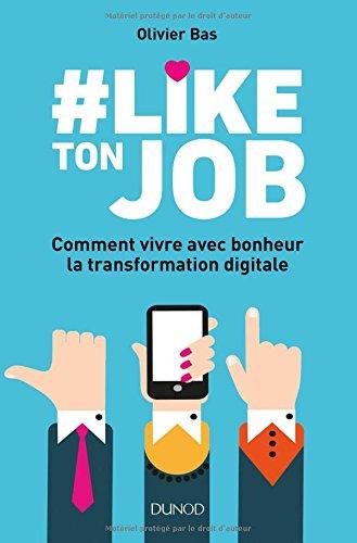 #Like ton job - Comment vivre avec bonheur la transformation digitale Broché – 28 mars 2018 Olivier Bas Dunod 2100778366 Efficacité professionnelle