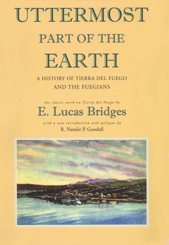 (Uttermost Part of the Earth: A History of Tierra del Fuego and the Fuegians)