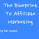 The Blueprint to Affiliate Marketing : Revealed My Exact Million Dollar Earning Strategies, Tips, and Tricks | Dan Moskel