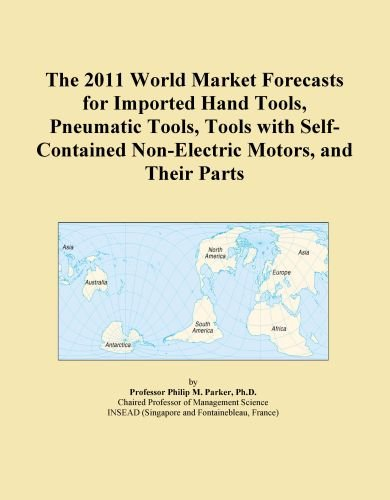 The 2011 World Market Forecasts for Imported Hand Tools, Pneumatic Tools, Tools with Self-Contained Non-Electric Motors, and Their Parts