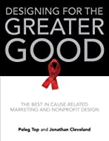 Designing for the Greater Good: The Best in Cause-Related Marketing and Nonprofit Design Front Cover