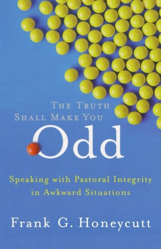 Truth Shall Make You Odd, The: Speaking with Pastoral Integrity in Awkward Situations