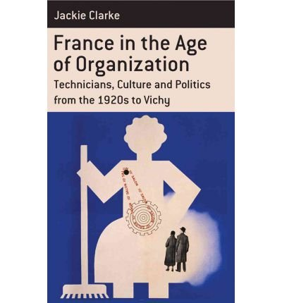 Download France in the Age of Organization: Technicians, Culure and Politics from the 1920s to Vichy (Berghahn Monographs in French Studies) (Hardback) - Common pdf epub