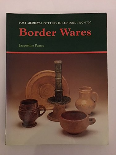 Border Wares (Post-Medieval Pottery in London, 1500-1700) (Vol.1)