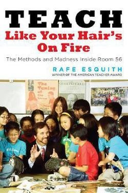 Rafe Esquith: Teach Like Your Hair's on Fire : The Methods and Madness Inside Room 56 (Hardcover); 2007 Edition