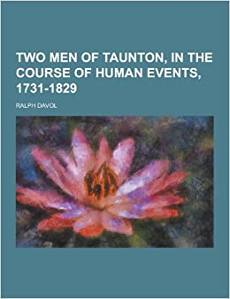 Two men of taunton in the course of human events 1731 1829 ralph two men of taunton in the course of human events 1731 1829 ralph davol 9781230253121 amazon books mightylinksfo