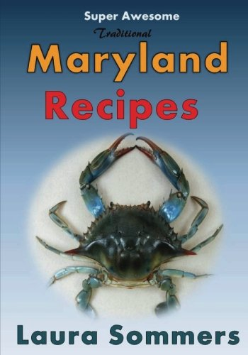 Super Awesome Traditional Maryland Recipes: Crab Cakes, Blue Crab Soup, Softshell Crab Sandwich, Ocean City Boardwalk French Fries (Recipes From Around the World) (Volume 1) by Laura Sommers