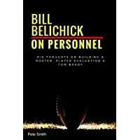 Bill Belichick: On Personnel: His Thoughts on Building a Roster, Player Evaluation & Tom Brady