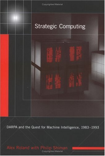Strategic Computing: DARPA and the Quest for Machine Intelligence, 1983-1993 (History of Computing) by The MIT Press