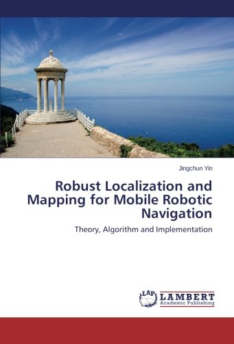 Robust Localization and Mapping for Mobile Robotic Navigation: Theory, Algorithm and Implementation by Yin Jingchun