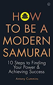 How to be a Modern Samurai: 10 Steps To Finding Your Power & Achieving Suc