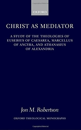 Christ as Mediator: A Study of the Theologies of Eusebius of Caesarea, Marcellus of Ancyra, and Athanasius of Alexandria (Oxford Theology and Religion Monographs) by Jon M Robertson