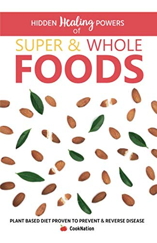 (Hidden Healing Powers of Super & Whole Foods: Plant Based Diet Proven To Prevent & Reverse Disease)