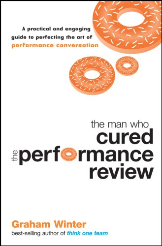 Read Online The Man Who Cured the Performance Review: A Practical and Engaging Guide to Perfecting the Art of Performance Conversation PDF