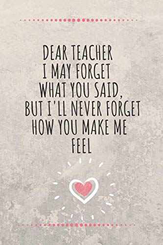 Dear Teacher. I May Forget What You Said, But I'll Never Forget How You Make Me Feel: Teacher Notebook / Journal - Great Accessories & Gift Idea for Teacher Appreciation -