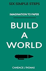 Build A World:: From Imagination To Page (Six Simple Steps) (Volume 3)