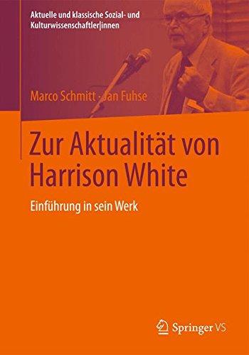 Zur Aktualität von Harrison White: Einführung in sein Werk (Aktuelle und klassische Sozial- und Kulturwissenschaftler innen)