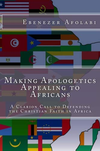 Making Apologetics Appealing to Africans: A Clarion Call to Defending the Christian Faith in Africa by CreateSpace Independent Publishing Platform