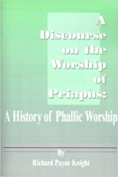 A Discourse on the Worship of Priapus: A History of Phallic Worship by Richard Payne Knight (2001-01-01)