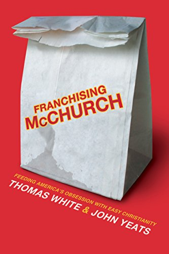 Franchising McChurch: Feeding Our Obsession with Easy Christianity by [White, Thomas, Yeats, Jon Mark]