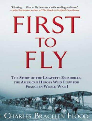 First to Fly: The Story of the Lafayette Escadrille, the American Heroes Who Flew for France in World War I ebook