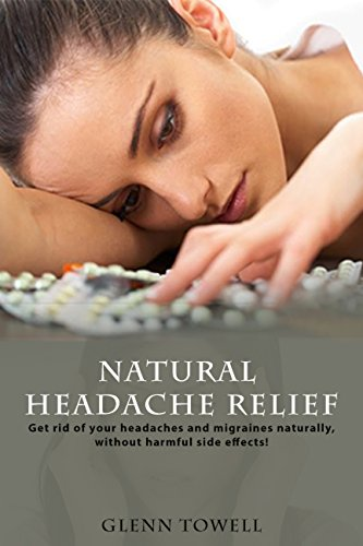 Natural Headache Relief: Get Rid of Your Headaches and Migraines Naturally, Without the Harmful Side Effects! (Natural Relief Book 1)