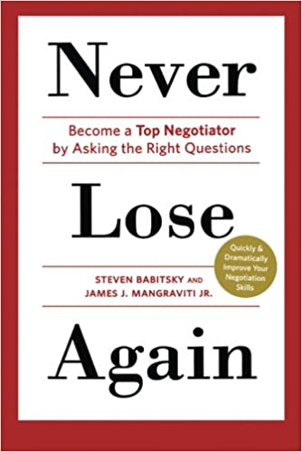 never lose again become a top negotiator by asking the right questions