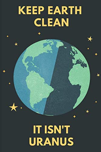 Earth Day Notebook: Keep Earth Clean, It Isn't Uranus - 120 College Ruled Lined Pages - 6