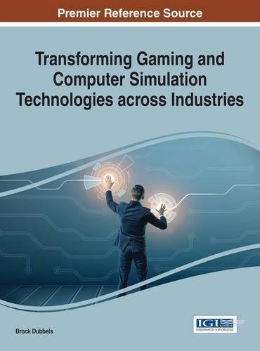 Transforming Gaming and Computer Simulation Technologies across Industries (Advances in Multimedia and Interactive Technologies) by Dubbels Brock