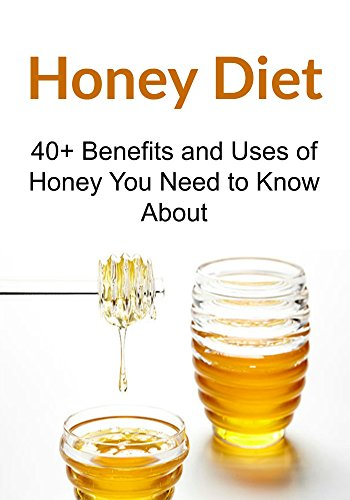 Honey Diet: 40+ Benefits and Uses of Honey You Need to Know About: (Honey diet, Honey Benefits, Natural Remedies, Herbal Remedies) by Rachel Gemba