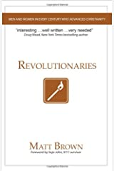 Revolutionaries: Men and Women in Every Century Who Advanced Christianity