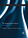 The Fantasy Sport Industry: Games within Games (Routledge Research in Sport, Culture and Society)