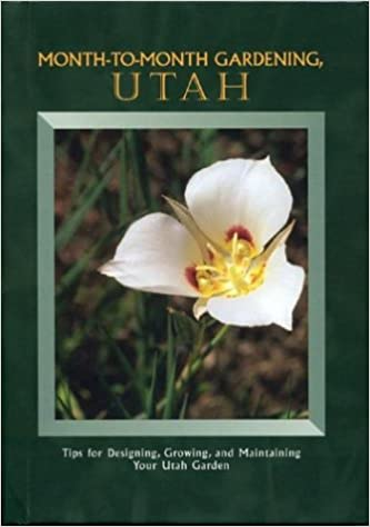 Month to Month Gardening Utah: Tips for Designing, Growing and Maintaining Your Utah Garden