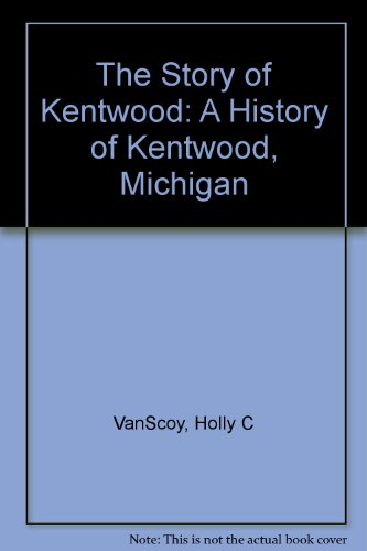 The Story of Kentwood: A History of Kentwood, Michigan (City Of Kentwood Michigan)