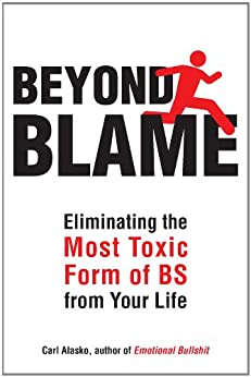 Beyond Blame: Freeing Yourself from the Most Toxic Form of Emotional Bullsh*t by [Alasko Ph. D., Carl]