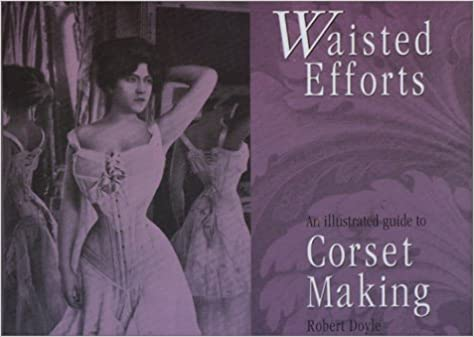 Waisted Efforts: An Illustrated Guide to Corset Making