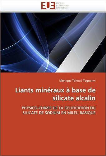 Télécharger en ligne Liants minéraux à base de silicate alcalin: PHYSICO-CHIMIE DE LA GELIFICATION DU SILICATE DE SODIUM EN MILEU BASIQUE pdf